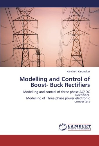 9783659331664: Modelling and Control of Boost- Buck Rectifiers: Modelling and control of three phase AC/ DC Rectifiers. Modelling of Three phase power electronic converters