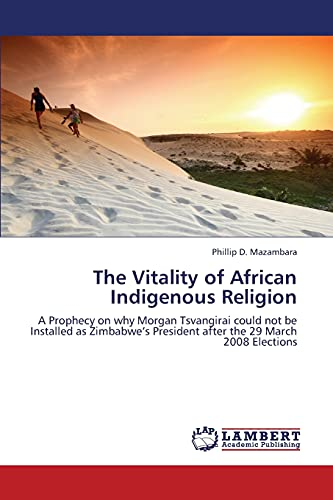The Vitality of African Indigenous Religion: A Prophecy on why Morgan Tsvangirai could not be ...