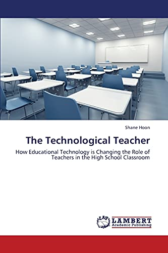 9783659346132: The Technological Teacher: How Educational Technology is Changing the Role of Teachers in the High School Classroom