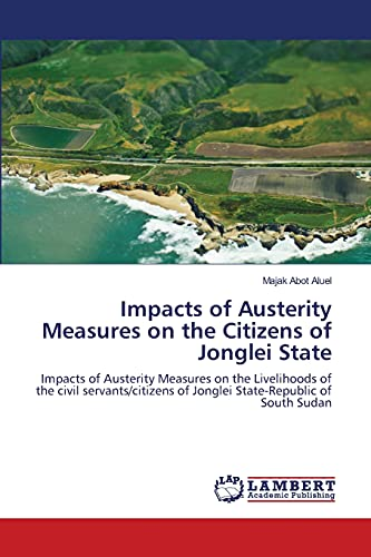 9783659347702: Impacts of Austerity Measures on the Citizens of Jonglei State: Impacts of Austerity Measures on the Livelihoods of the civil servants/citizens of Jonglei State-Republic of South Sudan