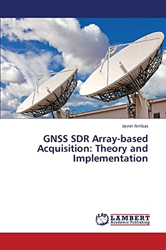 Gnss Sdr Array-Based Acquisition: Theory and Implementation: Javier Arribas