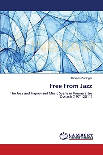 9783659369674: Free From Jazz: The Jazz and Improvised Music Scene in Vienna after Ossiach (1971-2011)