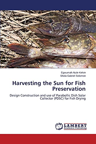 9783659380310: Harvesting the Sun for Fish Preservation: Design Construction and use of Parabollic Dish Solar Collector (PDSC) for Fish Drying