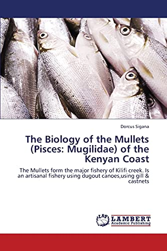 9783659382802: The Biology of the Mullets (Pisces: Mugilidae) of the Kenyan Coast: The Mullets form the major fishery of Kilifi creek. Is an artisanal fishery using dugout canoes,using gill & castnets