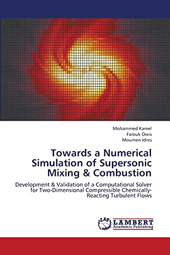 9783659387043: Towards a Numerical Simulation of Supersonic Mixing & Combustion: Development & Validation of a Computational Solver for Two-Dimensional Compressible Chemically-Reacting Turbulent Flows
