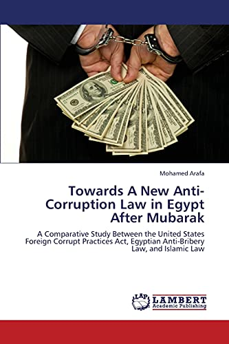 9783659396144: Towards A New Anti-Corruption Law in Egypt After Mubarak: A Comparative Study Between the United States Foreign Corrupt Practices Act, Egyptian Anti-Bribery Law, and Islamic Law