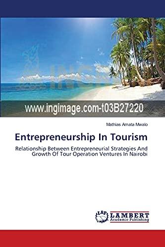 9783659399831: Entrepreneurship In Tourism: Relationship Between Entrepreneurial Strategies And Growth Of Tour Operation Ventures In Nairobi