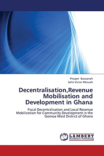 9783659404719: Decentralisation,Revenue Mobilisation and Development in Ghana: Fiscal Decentralisation and Local Revenue Mobilization for Community Development in the Gomoa West District of Ghana
