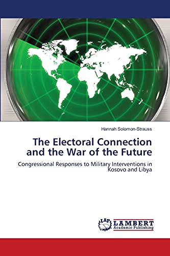 9783659406188: The Electoral Connection and the War of the Future: Congressional Responses to Military Interventions in Kosovo and Libya