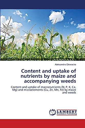 9783659408663: Content and uptake of nutrients by maize and accompanying weeds: Content and uptake of macronutrients (N, P, K, Ca, Mg) and microelements (Cu, Zn, Mn, Fe) by maize and weeds