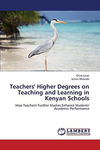 9783659417672: Teachers' Higher Degrees on Teaching and Learning in Kenyan Schools: How Teachers' Further Studies Enhance Students' Academic Performance