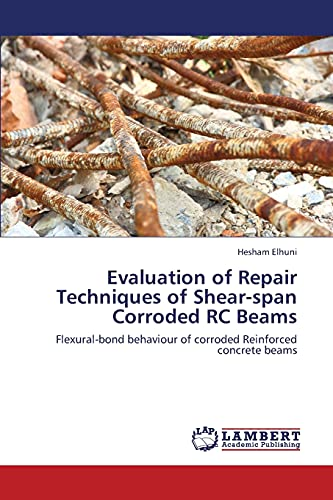 Evaluation of Repair Techniques of Shear-Span Corroded Rc Beams (Paperback): Elhuni Hesham