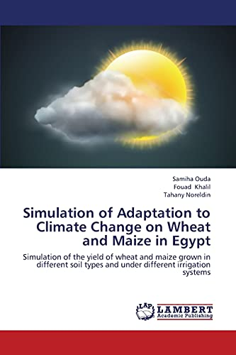 9783659442797: Simulation of Adaptation to Climate Change on Wheat and Maize in Egypt: Simulation of the yield of wheat and maize grown in different soil types and under different irrigation systems