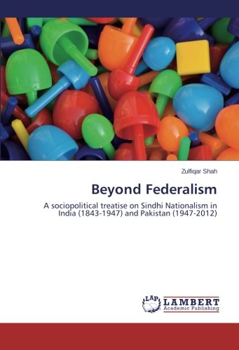 9783659464348: Beyond Federalism: A sociopolitical treatise on Sindhi Nationalism in India (1843-1947) and Pakistan (1947-2012)