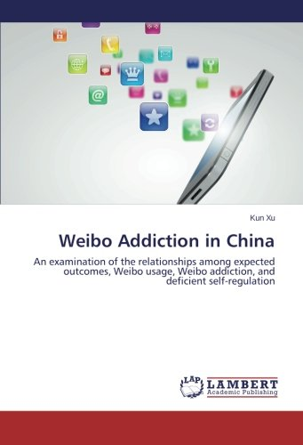 9783659465000: Weibo Addiction in China: An examination of the relationships among expected outcomes, Weibo usage, Weibo addiction, and deficient self-regulation