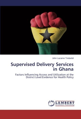 9783659472152: Supervised Delivery Services in Ghana: Factors Influencing Access and Utilization at the District Level:Evidence for Health Policy