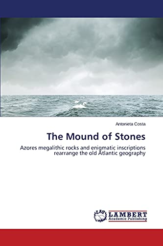 9783659486333: The Mound of Stones: Azores megalithic rocks and enigmatic inscriptions rearrange the old Atlantic geography