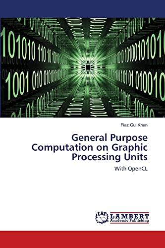 General Purpose Computation on Graphic Processing Units: With OpenCL: Khan, Fiaz Gul