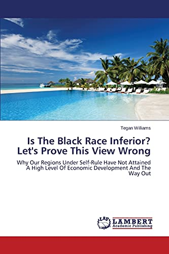 9783659502767: Is The Black Race Inferior? Let's Prove This View Wrong: Why Our Regions Under Self-Rule Have Not Attained A High Level Of Economic Development And The Way Out