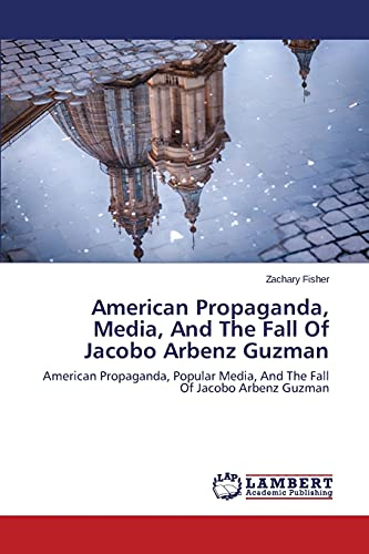 American Propaganda, Media, And The Fall Of Jacobo Arbenz Guzman: Zachary Fisher