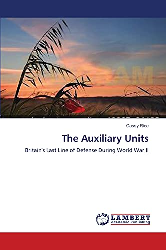 The Auxiliary Units: Britain's Last Line of Defense During World War II: Rice, Cassy