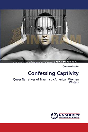 9783659548123: Confessing Captivity: Queer Narratives of Trauma by American Women Writers