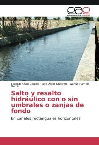 Salto y resalto hidráulico con o sin umbrales o zanjas de fondo: En canales rectanguales ...