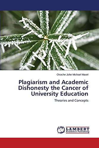 Plagiarism and Academic Dishonesty the Cancer of University Education: Theories and Concepts: John ...