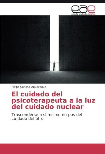 El cuidado del psicoterapeuta a la luz del cuidado nuclear: Trascenderse a sí mismo en pos del cuidado del otro (Paperback) - Felipe Concha Aqueveque