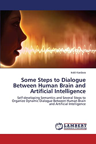 9783659764806: Some Steps to Dialogue Between Human Brain and Artificial Intelligence: Self-developing Semantics and Several Steps to Organize Dynamic Dialogue Between Human Brain and Artificial Intelligence