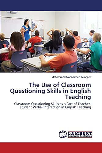 9783659805646: The Use of Classroom Questioning Skills in English Teaching: Classroom Questioning Skills as a Part of Teacher-student Verbal Interaction in English Teaching