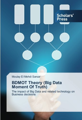 9783659840999: BDMOT Theory (Big Data Moment Of Truth): The impact of Big Data and related technology on Business decisions