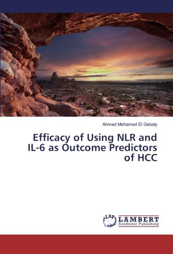 Efficacy of Using NLR and IL-6 as Outcome Predictors of HCC (Paperback): Ahmed Mohamed El Gebaly