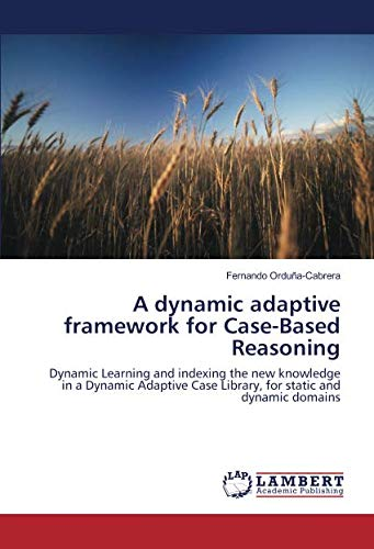 9783659897870: A dynamic adaptive framework for Case-Based Reasoning: Dynamic Learning and indexing the new knowledge in a Dynamic Adaptive Case Library, for static and dynamic domains