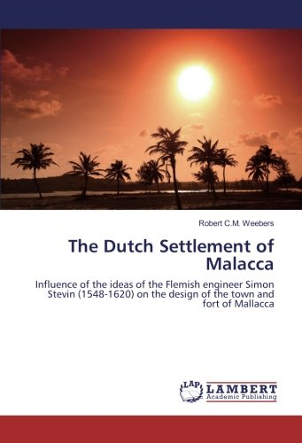9783659909580: The Dutch Settlement of Malacca: Influence of the ideas of the Flemish engineer Simon Stevin (1548-1620) on the design of the town and fort of Mallacca