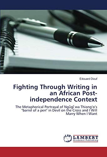 """9783659912740: Fighting Through Writing in an African Post-independence Context: The Metaphorical Portrayal of Ngũgĩ wa Thiong'o's """"barrel of a pen"""" in Devil on the Cross and I Will Marry When I Want"""