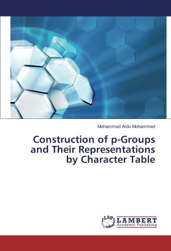 Construction of p-Groups and Their Representations by Character Table (Paperback): Mohammed Ardo ...