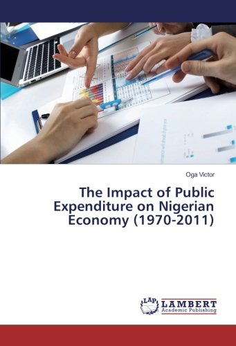 The Impact of Public Expenditure on Nigerian Economy (1970-2011) (Paperback): Oga Victor