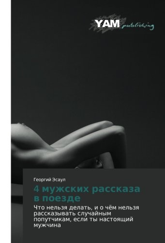 9783659995781: 4 muzhskikh rasskaza v poezde: Chto nel'zya delat', i o chyem nel'zya rasskazyvat' sluchaynym poputchikam, esli ty nastoyashchiy muzhchina (Russian Edition)
