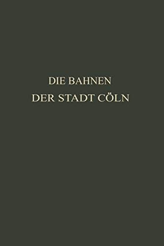 9783662242384: Die Bahnen Der Stadt Coln: Festschrift Zur XIV. Hauptversammlung Des Vereins Deutscher Strassenbahn- Und Kleinbahn-Verwaltungen Im Jahre 1913 Zu