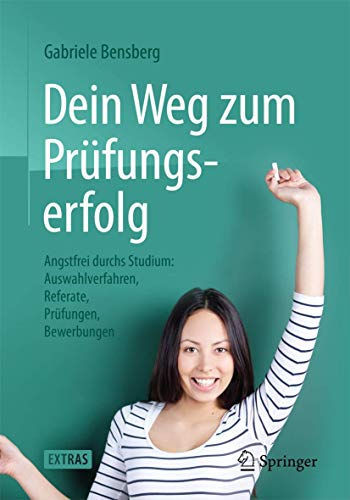 9783662434185: Dein Weg zum Prüfungserfolg: Angstfrei durchs Studium: Auswahlverfahren, Referate, Prüfungen, Bewerbungen (German Edition)