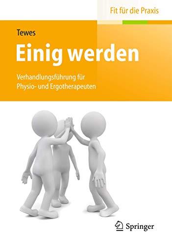 9783662442616: Einig werden: Verhandlungsf�hrung f�r Physio- und Ergotherapeuten (Fit f�r die Praxis)