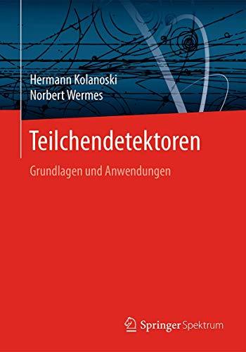 Teilchendetektoren: Grundlagen und Anwendungen: Hermann Kolanoski, Norbert Wermes