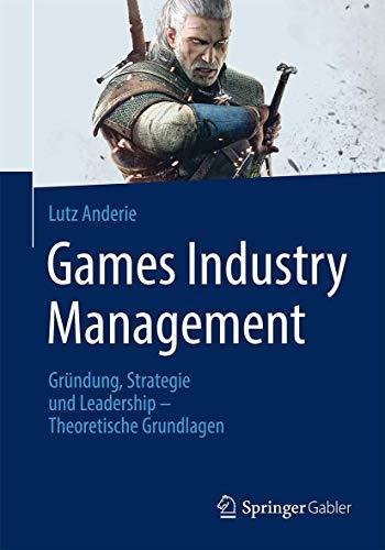 Games Industry Management: Gründung, Strategie und Leadership: Lutz Anderie