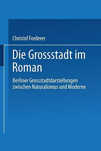 Die Grossstadt Im Roman: Berliner Grossstadtdarstellungen Zwischen Naturalismus Und Moderne: ...