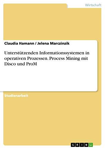 9783668007826: Unterstützenden Informationssystemen in operativen Prozessen. Process Mining mit Disco und ProM