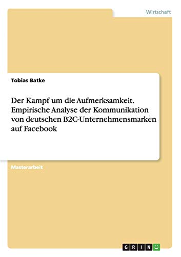 9783668018297: Der Kampf um die Aufmerksamkeit. Empirische Analyse der Kommunikation von deutschen B2C-Unternehmensmarken auf Facebook (German Edition)