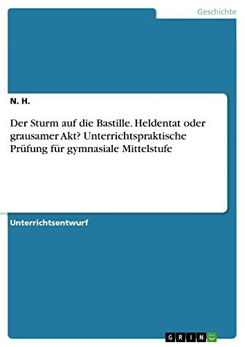 9783668042261: Der Sturm auf die Bastille. Heldentat oder grausamer Akt? Unterrichtspraktische Prüfung für gymnasiale Mittelstufe (German Edition)