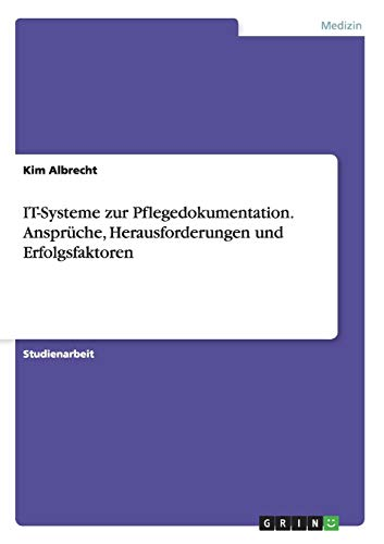 IT-Systeme zur Pflegedokumentation. Ansprüche, Herausforderungen und Erfolgsfaktoren: Albrecht, Kim