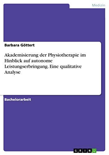 9783668056411: Akademisierung der Physiotherapie im Hinblick auf autonome Leistungserbringung. Eine qualitative Analyse